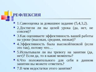 РЕФЛЕКСИЯ 1.Самооценка за домашнее задание (5,4,3,2). 2.Достигли ли вы целей
