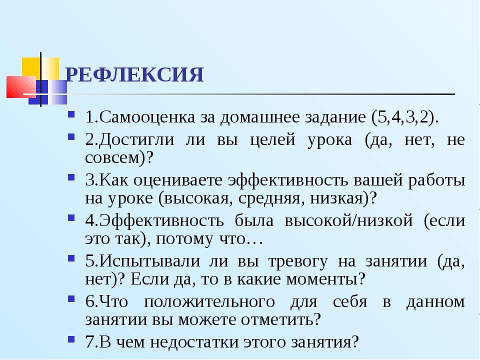 РЕФЛЕКСИЯ 1.Самооценка за домашнее задание (5,4,3,2). 2.Достигли ли вы целей...