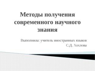 Методы получения современного научного знания Выполнила: учитель иностранных