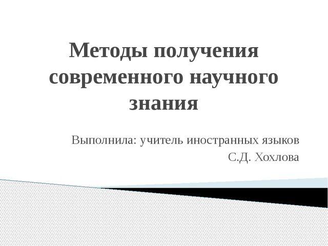 Методы получения современного научного знания Выполнила: учитель иностранных...