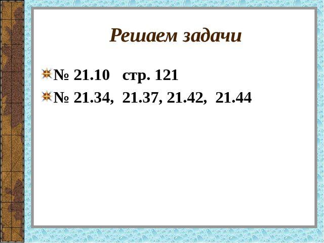 Решаем задачи № 21.10 стр. 121 № 21.34, 21.37, 21.42, 21.44