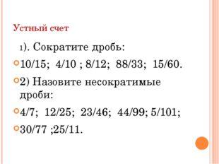 Устный счет 1). Сократите дробь: 10/15; 4/10 ; 8/12; 88/33; 15/60. 2) Назовит