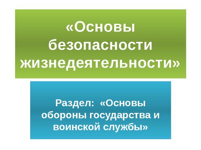 «Основы безопасности жизнедеятельности» Раздел: «Основы обороны государства и...