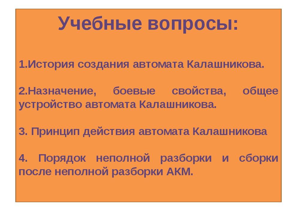 Учебные вопросы: 1.История создания автомата Калашникова. 2.Назначение, боевы...