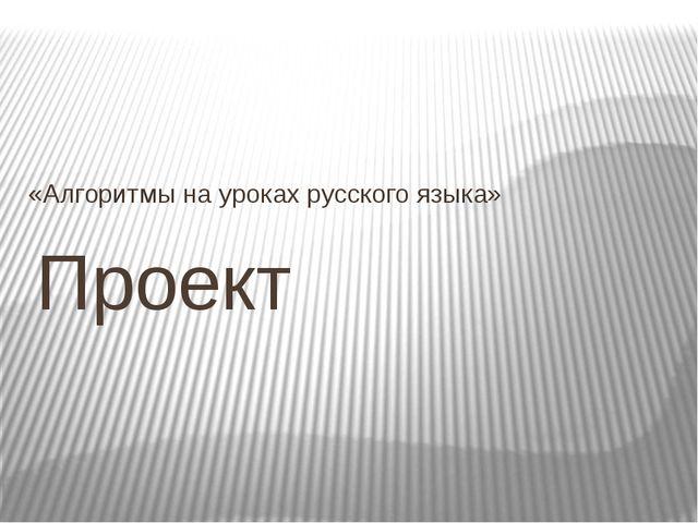 Проект «Алгоритмы на уроках русского языка»