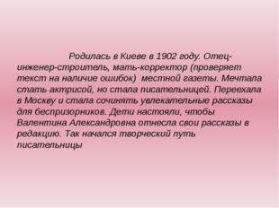 Родилась в Киеве в 1902 году. Отец- инженер-строитель, мать-корректор (прове