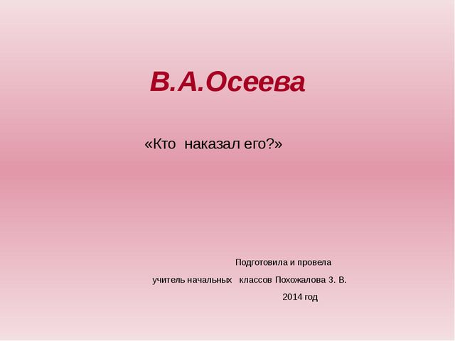 В.А.Осеева «Кто наказал его?» Подготовила и провела учитель начальных классов...