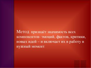 Метод признаёт значимость всех компонентов- эмоций, фактов, критики, новых ид