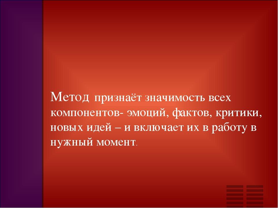 Метод признаёт значимость всех компонентов- эмоций, фактов, критики, новых ид...