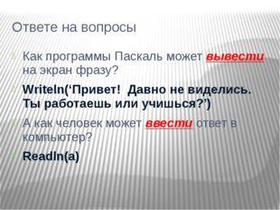 Ответе на вопросы Как программы Паскаль может вывести на экран фразу? Writeln