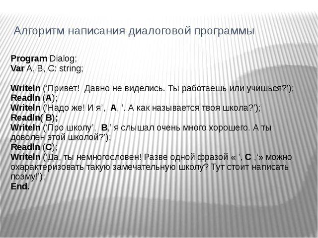 Алгоритм написания диалоговой программы Program Dialog; Var A, B, C: string;...