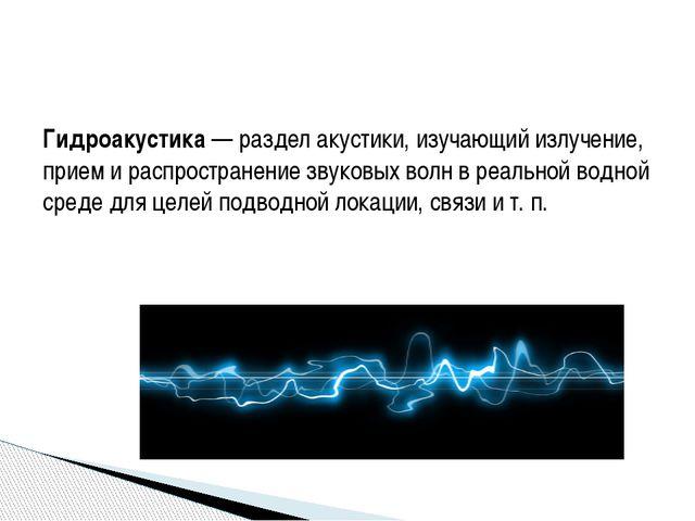 Гидроакустика— раздел акустики, изучающий излучение, прием и распространение...