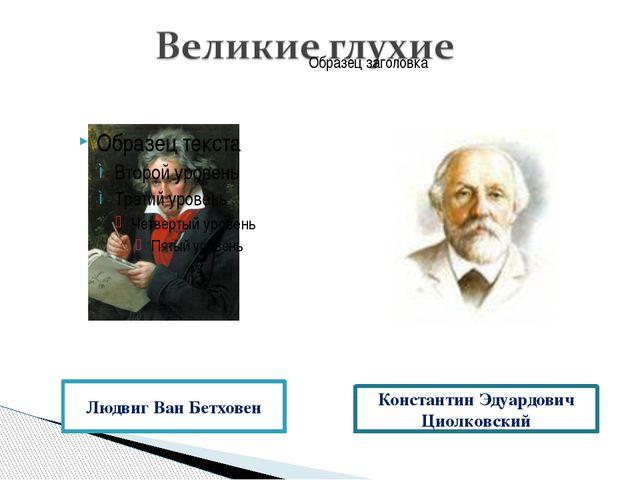 Людвиг Ван Бетховен Константин Эдуардович Циолковский