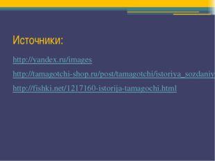 Источники: http://yandex.ru/images http://tamagotchi-shop.ru/post/tamagotchi/