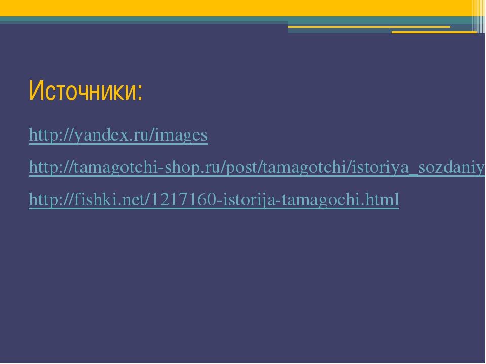 Источники: http://yandex.ru/images http://tamagotchi-shop.ru/post/tamagotchi/...