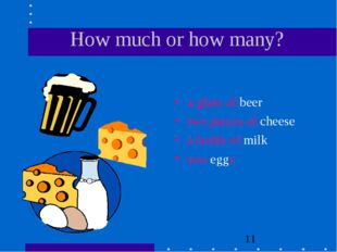 How much or how many? a glass of beer two pieces of cheese a bottle of milk t
