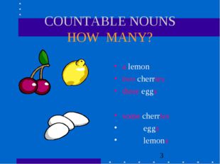 COUNTABLE NOUNS HOW MANY? a lemon two cherries three eggs some cherries eggs