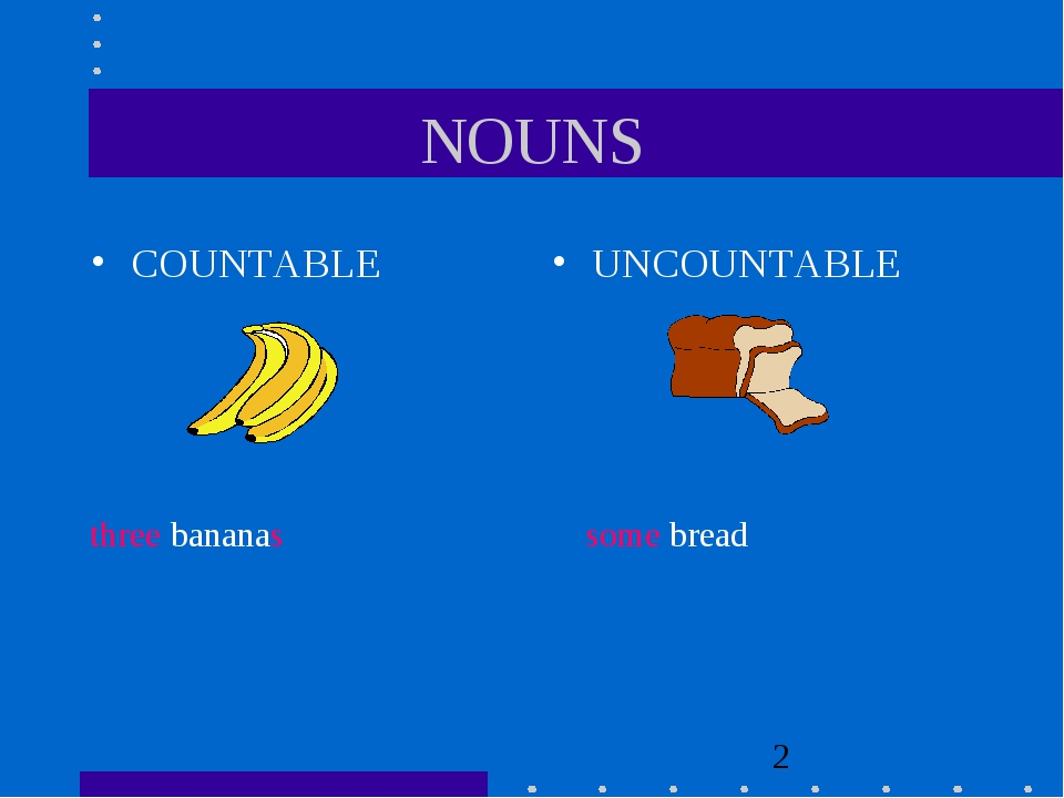NOUNS COUNTABLE UNCOUNTABLE three bananas some bread