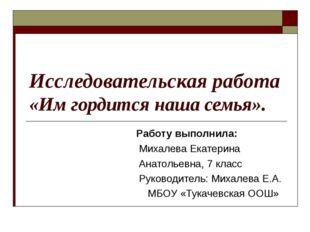 Исследовательская работа «Им гордится наша семья». Работу выполнила: Михалева