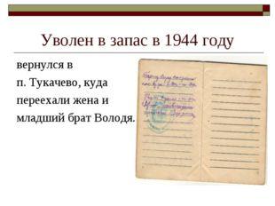 Уволен в запас в 1944 году вернулся в п. Тукачево, куда переехали жена и млад