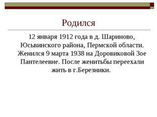 Родился 12 января 1912 года в д. Шариново, Юсьвинского района, Пермской облас