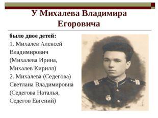 У Михалева Владимира Егоровича было двое детей: 1. Михалев Алексей Владимиров