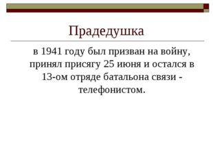 Прадедушка в 1941 году был призван на войну, принял присягу 25 июня и остался