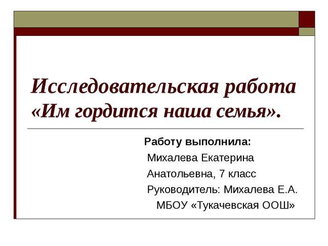 Исследовательская работа «Им гордится наша семья». Работу выполнила: Михалева...