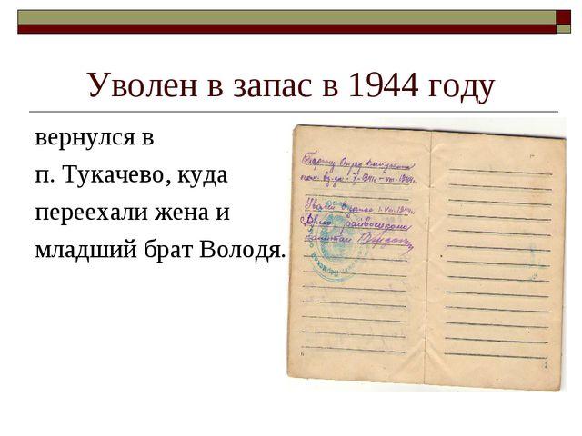 Уволен в запас в 1944 году вернулся в п. Тукачево, куда переехали жена и млад...
