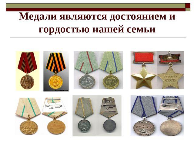 Медали являются достоянием и гордостью нашей семьи