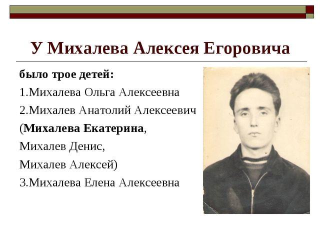 У Михалева Алексея Егоровича было трое детей: 1.Михалева Ольга Алексеевна 2.М...