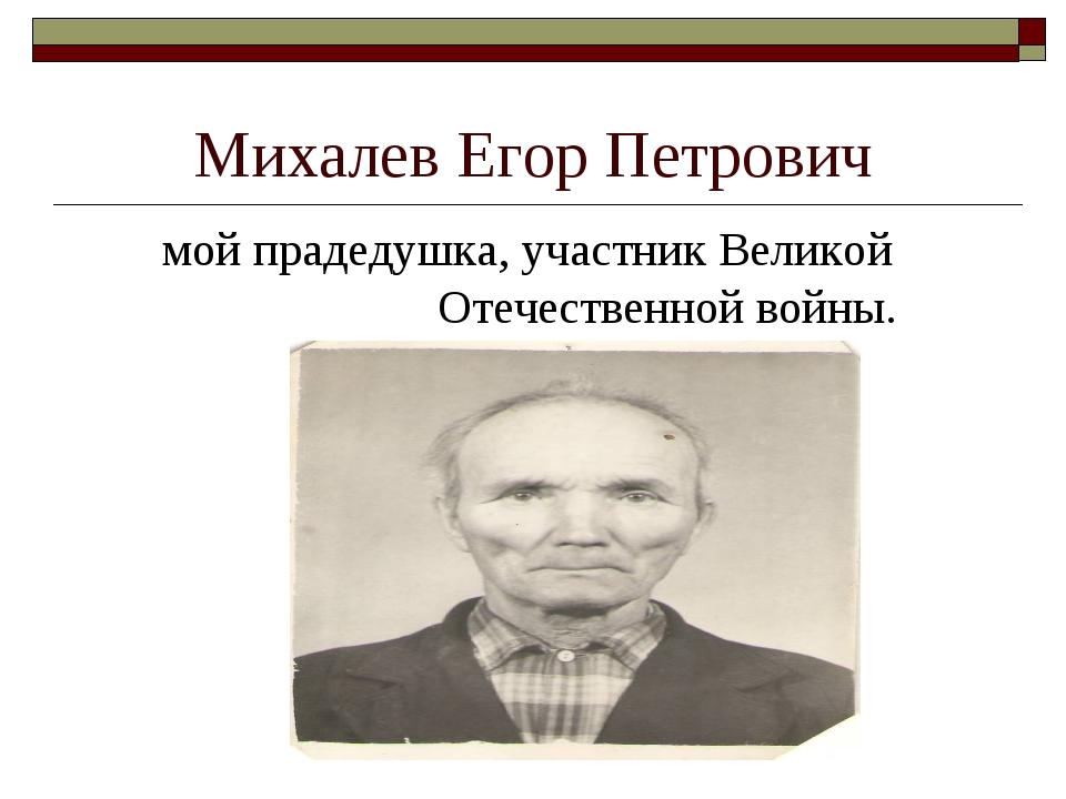 Михалев Егор Петрович мой прадедушка, участник Великой Отечественной войны.