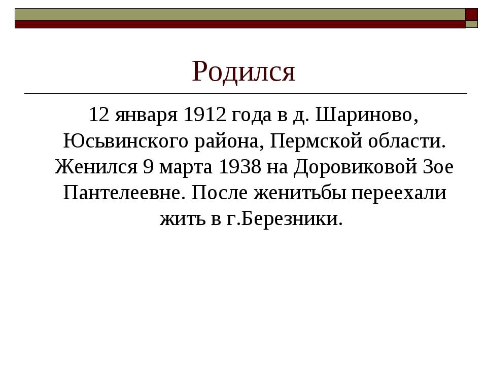 Родился 12 января 1912 года в д. Шариново, Юсьвинского района, Пермской облас...