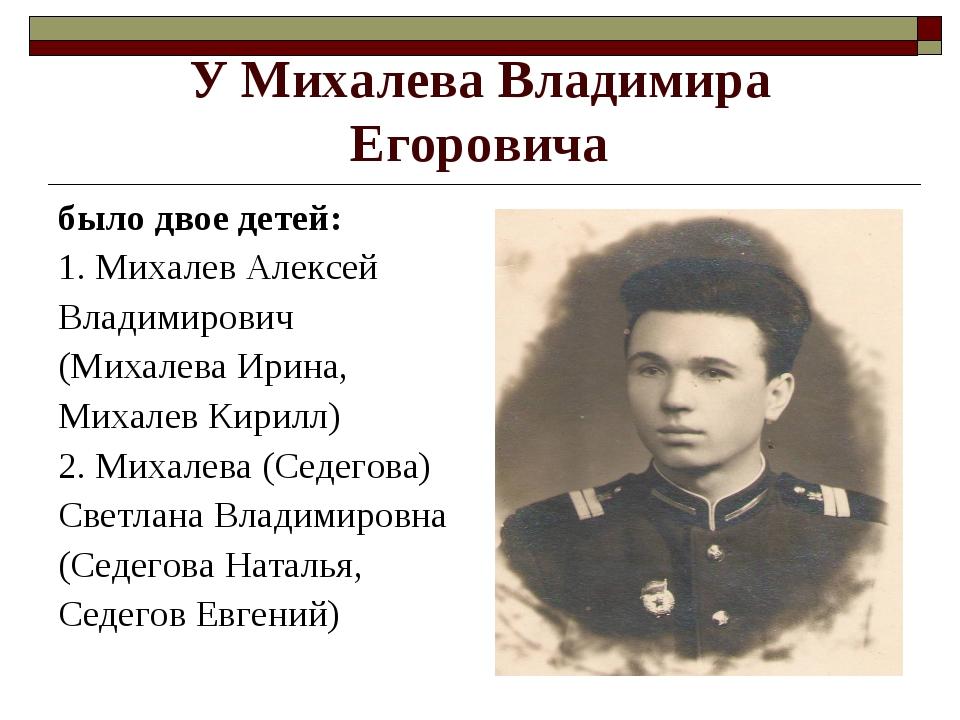 У Михалева Владимира Егоровича было двое детей: 1. Михалев Алексей Владимиров...