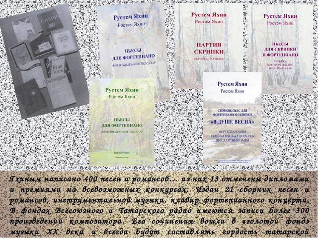 Яхиным написано 400 песен и романсов… из них 13 отмечены дипломами и премиям...