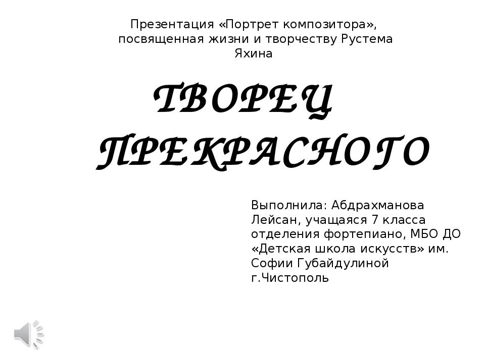 ТВОРЕЦ ПРЕКРАСНОГО Выполнила: Абдрахманова Лейсан, учащаяся 7 класса отделени...