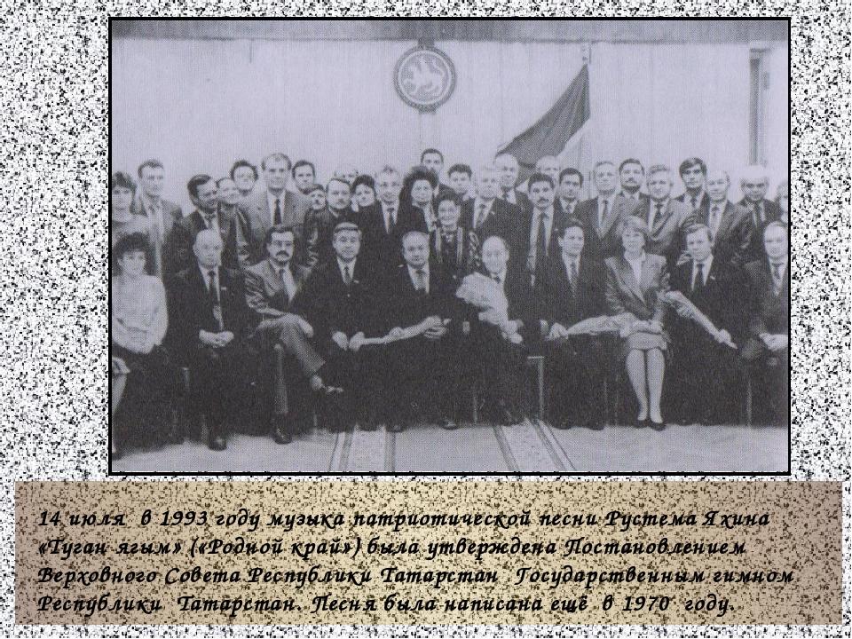 14 июля в 1993 году музыка патриотической песни Рустема Яхина «Туган ягым» (...
