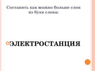 Составить как можно больше слов из букв слова: ЭЛЕКТРОСТАНЦИЯ
