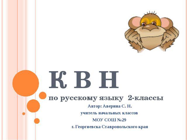 К В Н по русскому языку 2-классы Автор: Аверина С. Н. учитель начальных класс...