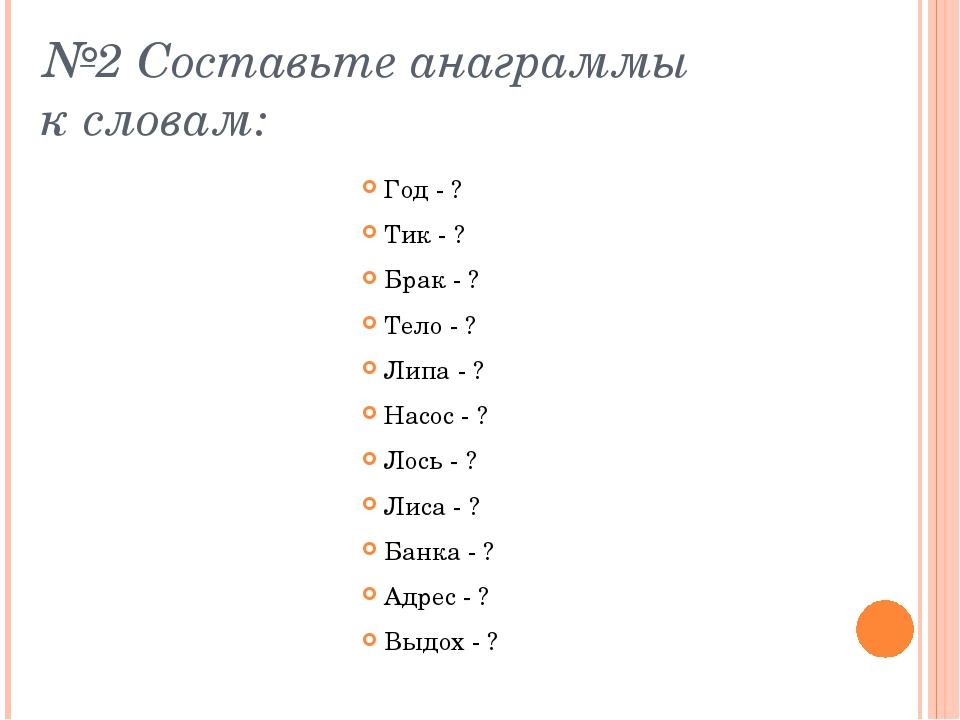 №2 Составьте анаграммы к словам: Год - ? Тик - ? Брак - ? Тело - ? Липа - ? Н...