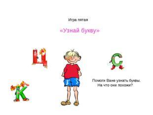 Игра пятая «Узнай букву» Помоги Ване узнать буквы. На что они похожи?