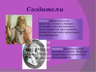 Создатели Платон- древнегреческий философ , основал в Афинах Академию; ввёл м