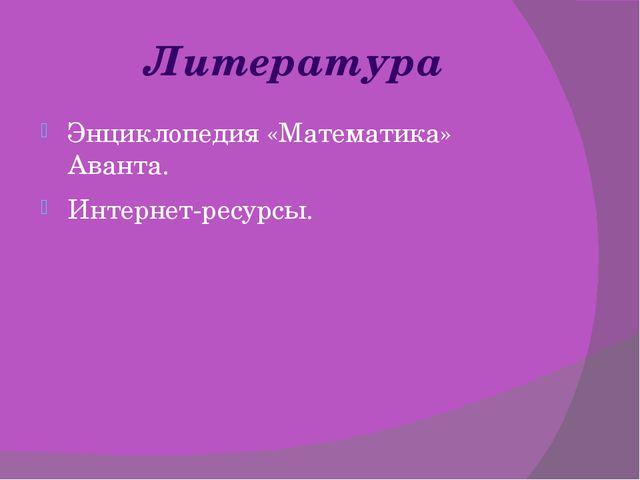 Литература Энциклопедия «Математика» Аванта. Интернет-ресурсы.