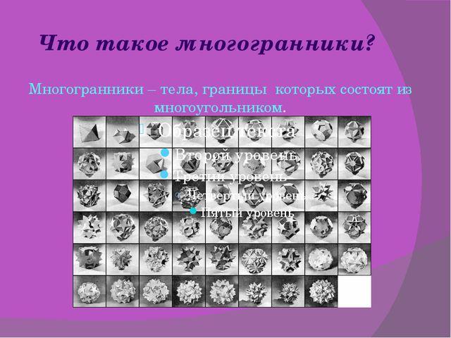 Что такое многогранники? Многогранники – тела, границы которых состоят из мно...