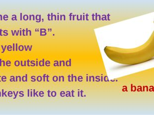 "Name a long, thin fruit that starts with ""B"". It is yellow on the outside an"