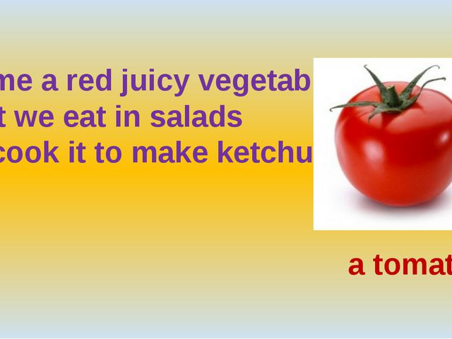 Name a red juicy vegetable that we eat in salads or cook it to make ketchup....