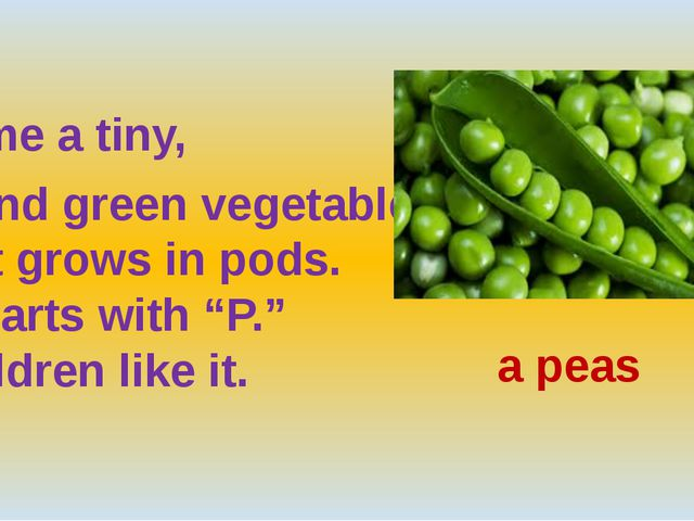 "Name a tiny, round green vegetable  that grows in pods.  It starts with ""P.""..."