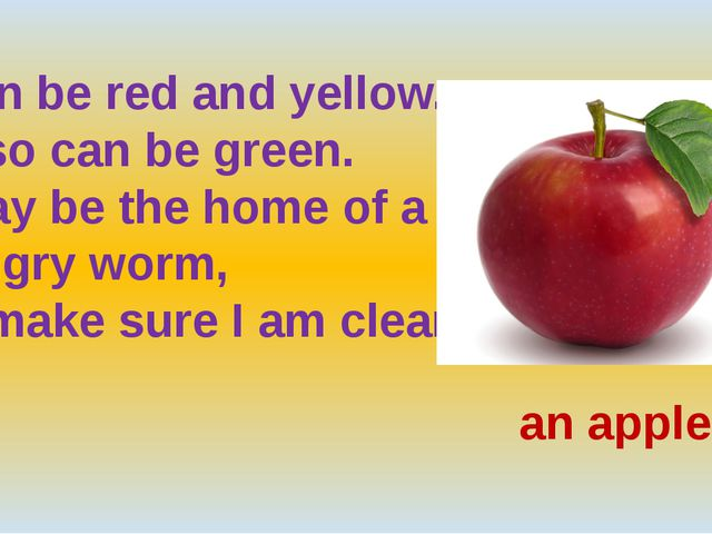I can be red and yellow. I also can be green. I may be the home of a hungry...