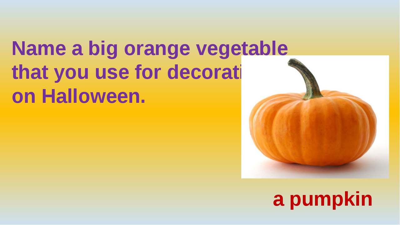 Name a big orange vegetable  that you use for decoration  on Halloween. a pu...