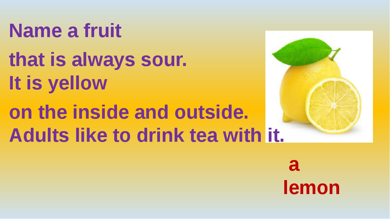 Name a fruit that is always sour. It is yellow on the inside and outside. Ad...